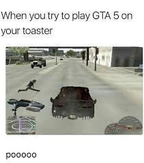 Meme Gta - when you try to play gta 5 on your toaster pooooo meme on