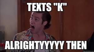 K Meme - texts k alrightyyyyy then alrighty then quickmeme