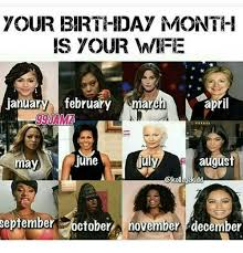 December Birthday Meme - your birthday month is your wife january february march april 99