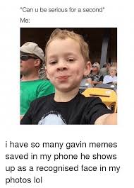 U Serious Meme - can u be serious for a second me i have so many gavin memes saved