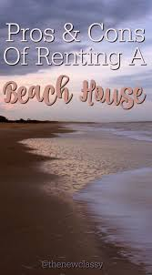 pros and cons of renting a house pros and cons of renting a beach house the new classy