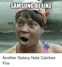 Samsung Meme - samsung be like another galaxy note catches fire be like meme on