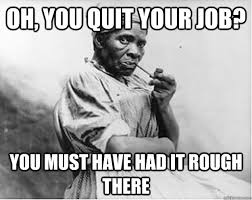Quit Work Meme - oh you quit your job you must have had it rough there