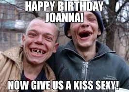 Happy Birthday Sexy Meme - happy birthday joanna now give us a kiss sexy meme ugly twins