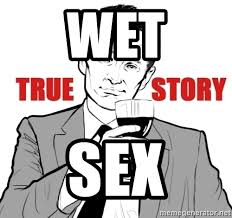 True Story Meme Generator - wet sex true story meme generator