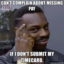 Submit Meme - can t complain about missing pay if i don t submit my timecard