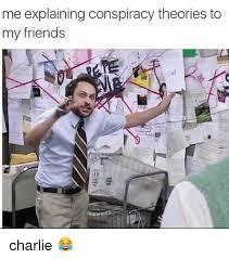 Conspiracy Meme - me explaining conspiracy theories to my friends charlie meme on