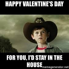 Walking Dead Valentines Day Meme - happy valentine s day for you i d stay in the house carl grimes