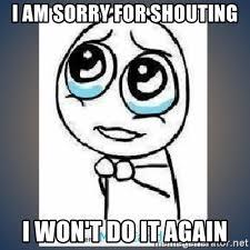 Shouting Meme - i am sorry for shouting i won t do it again meme tierno meme
