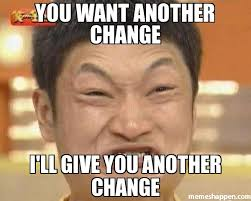 Change Meme - you want another change i ll give you another change meme