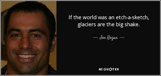 joe rogan quote if the world was an etch a sketch glaciers are