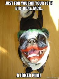 Happy Birthday Pug Meme - just for you for your 18th birthday zack a joker pug happy
