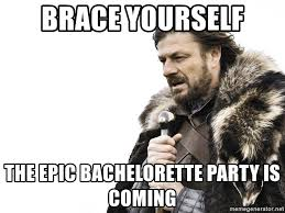 Bachelorette Meme - brace yourself the epic bachelorette party is coming winter is