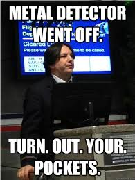 Metal Detector Meme - metal detector went off turn out your pockets air snape