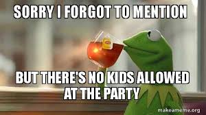 No Kids Meme - sorry i forgot to mention but there s no kids allowed at the party