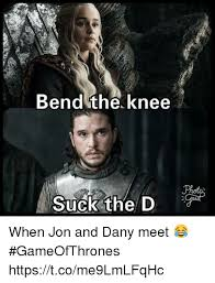 The D Meme - bend the knee suck the d when jon and dany meet gameofthrones