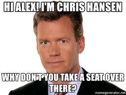 Take A Seat Meme - hi alex i m chris hansen why don t you take a seat over there