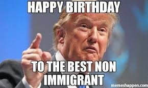 Best Happy Birthday Meme - happy birthday to the best non immigrant meme donald trump