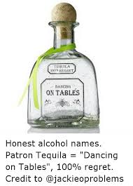 Funny Tequila Memes - tequila 100 regret dancing on tables honest alcohol names patron