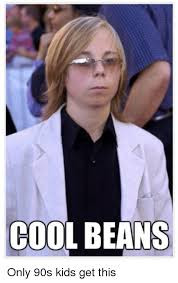 Beans Meme - cool beans only 90s kids get this meme on me me