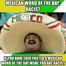 Mexican Word Of The Day Meme - mexican word of the day racist if you have ever posted a mexican