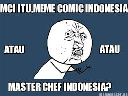 Meme Maker Comic - meme maker mci itumeme comic indonesia atau atau master chef indonesia