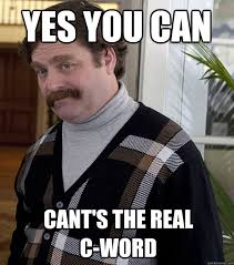 Yes You Can Meme - yes you can cant s the real c word misc quickmeme