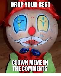Clown Memes - drop your best clown meme in the comments meme on me me