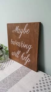 Home Decor Gifts For Mom by Maybe Swearing Will Help Wood Sign Farmhouse Home Decor Fun