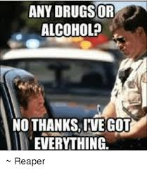 Meme Alcoholic Guy - any drugs or alcohol no thanks ive got everything reaper meme