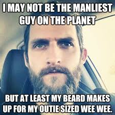 Bearded Guy Meme - i may not be the manliest guy on the planet but at least my beard