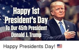 Presidents Day Meme - happy 1st president s day to our 45th president donald j trump happy