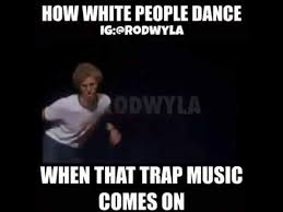 White People Be Like Memes - how white people dance to trap music video meme youtube