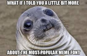 Meme Most Popular - about the most popular meme font the designer and why so many