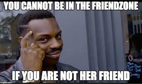 Friendzone Memes - you cannot be in the friendzone if you are not her friend meme