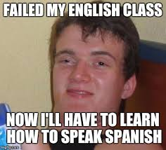 Speak Spanish Meme - failed my english class now i ll have to learn how to speak spanish