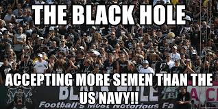 Raiders Fans Memes - the black hole accepting more semen than the us navy oakland