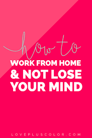 how to work from home u0026 not lose your mind love color