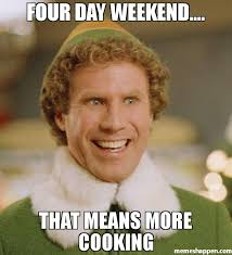 Cooking Meme - four day weekend that means more cooking meme buddy the elf