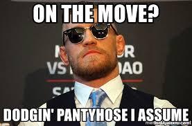Pantyhose Meme - on the move dodgin pantyhose i assume conor mcgregor ufc