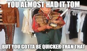 You Gotta Be Quicker Than That Meme - ooo you almost had it imgflip