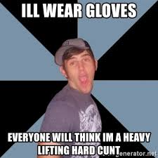 Heavy Lifting Meme - ill wear gloves everyone will think im a heavy lifting hard cunt