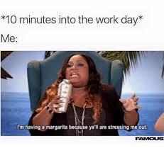 Margarita Meme - 10 minutes into the work day me i m having a margarita because ya ll