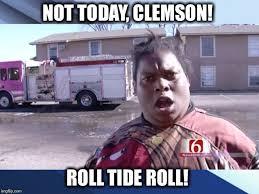 Roll Tide Meme - not today clemson imgflip