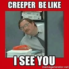 Creeper Meme Generator - creeper be like i see you office space stapler guy meme generator