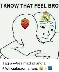 I Know That Feel Bro Meme - i know that feel bro roma tag a and a fans soccer