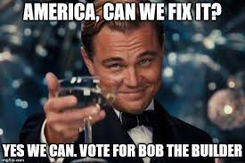 Builder Memes - spread this meme around we need to get bob elected imgflip