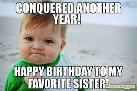 Sister Birthday Meme - conquered another year happy birthday to my favorite sister meme