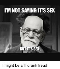 Sex Meme Generator - i m not saying its sex but its sex i might be a lil drunk freud