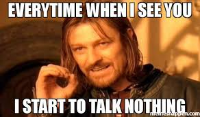 Nothing Meme - everytime when i see you i start to talk nothing meme one does